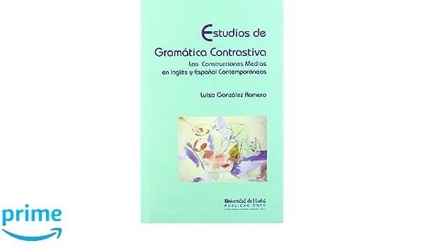 Estudios de Gramática Contrastiva: Las Construcciones Medias en Inglés y Español Contemporáneos Arias montano: Amazon.es: Luisa González Romero: Libros