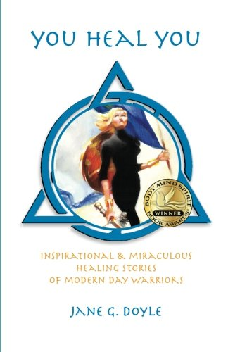 You Heal You: Inspirational & Miraculous Healing Stories of Modern Day Warriors