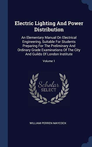 Electric Lighting And Power Distribution: An Elementary Manual On Electrical Engineering, Suitable For Students Preparing For The Preliminary And ... City And Guilds Of London Institute; Volume 1