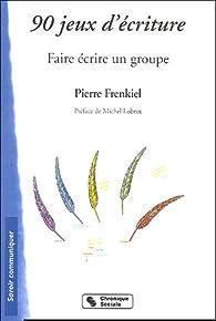 90 jeux d'écriture : Faire écrire un groupe par Pierre Frenkiel