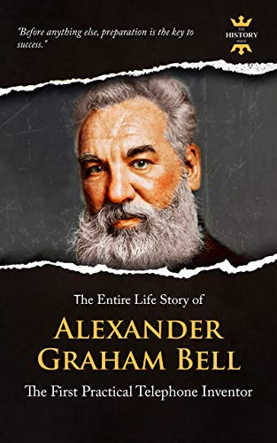 ALEXANDER GRAHAM BELL: The First Practical Telephone Inventor. The Entire Life Story. Biography, Facts & Quotes (Great Biographies Book 33) (First Telephone Made By Alexander Graham Bell)