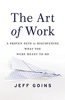 The Art of Work: A Proven Path to Discovering What You Were Meant to Do by [Goins, Jeff]