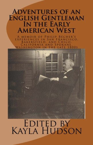 Adventures of an English Gentleman In the Early American West: A memoir of Philip Bechers experiences in San Francisco, Bakersfield, and Chico, California and Spokane, Washington in the late 1800s