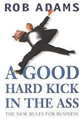 A Good Hard Kick in the Ass: The Real Rules for Business
