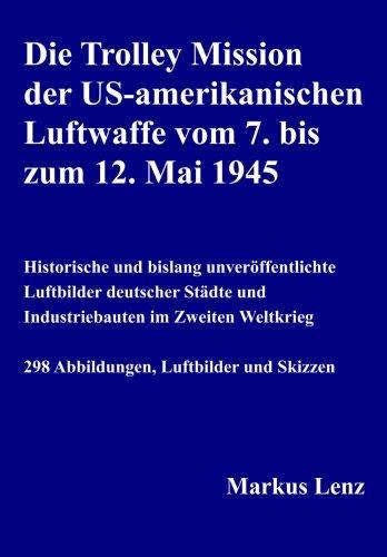 die-trolley-mission-der-us-amerikanischen-luftwaffe-vom-7-bis-zum-12-mai-1945-historische-und-bislang-unverffentlichte-luftbilder-deutscher-stdte-und-industriebauten-im-zweiten-weltkrieg