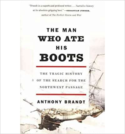 Book [ The Man Who Ate His Boots: The Tragic History of the Search for the Northwest Passage By Brandt, Anthony ( Author ) 2011 ]