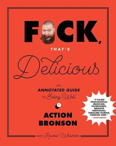 F*ck, That's Delicious: An Annotated Guide to Eating Well by Action Bronson, Rachel Wharton