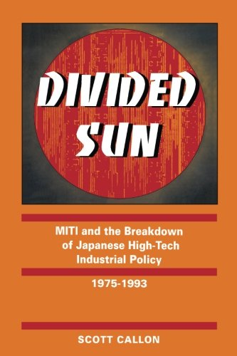 Divided Sun: MITI and the Breakdown of Japanese High-Tech Industrial Policy, 1975-1993 (Studies in International Policy)