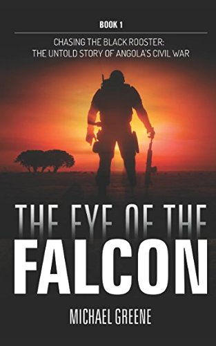 The Eye Of The Falcon: The Untold Story of Angola's Civil War (Chasing the Black Rooster) PDF