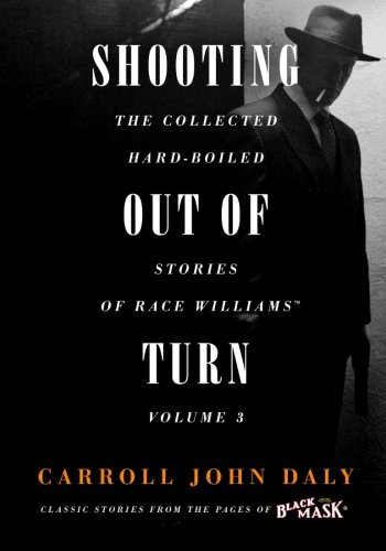 Shooting Out of Turn: The Collected Hard-Boiled Stories of Race Williams, Vol. 3 (Volume 3)