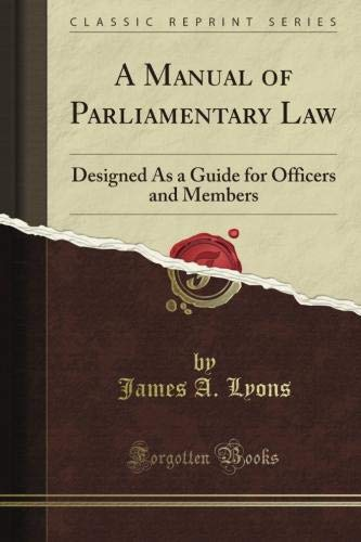 A Manual of Parliamentary Law: Designed As a Guide for Officers and Members (Classic Reprint)