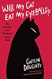 Will My Cat Eat My Eyeballs?: Big Questions from Tiny Mortals About Death