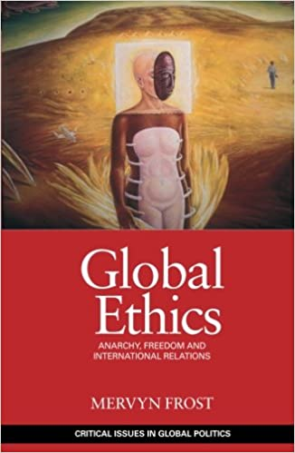 Global Ethics: Anarchy, Freedom and International Relations (Critical Issues in Global Politics)
