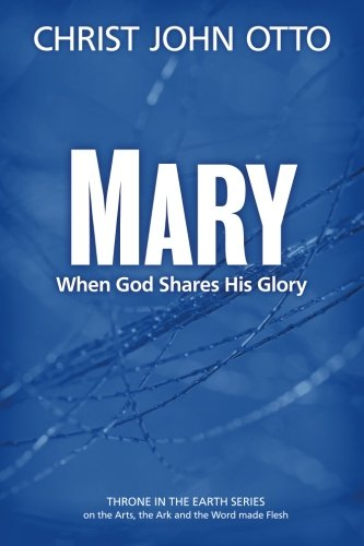 Mary: When God Shares His Glory (A Throne in the Earth: The Ark, The Arts, and the Word Made Flesh) (Volume 2)