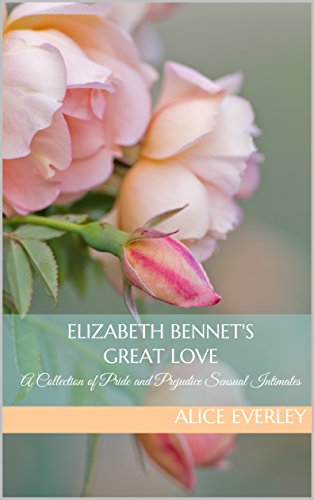 Elizabeth Bennet's Great Love: A Collection of Pride and Prejudice Sensual Intimates