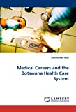 Medical Careers and the Botswana Health Care System, Christopher Ntau, 3843351740