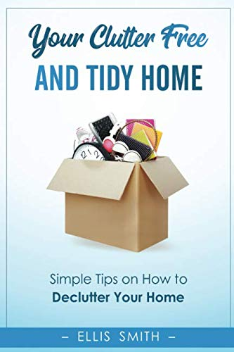 Your Clutter-Free and Tidy Home: Simple Tips on How to Declutter Your Home, Change Your Mind and Start a Minimalistic Life (The Life Changing Magic Of Tidying Up Checklist)