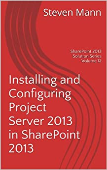 Installing and Configuring Project Server 2013 in SharePoint 2013 (SharePoint 2013 Solution Series Book 12) by [Mann, Steven]