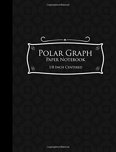 "Read Online Polar Graph Paper Notebook: 1/8 Inch Centered: Technical Sketchbook For Engineers and Designers, Black Cover, 8.5"" x 11"", 100 pages (Polar Graph Paper Notebooks: 1/8 Inch Centered) (Volume 50) ebook"