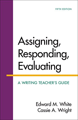 Assigning, Responding, Evaluating: A Writing Teacher's Guide