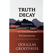 Truth Decay: Defending Christianity Against the Challenges of Postmodernism