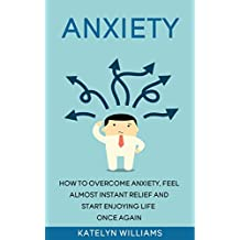 Anxiety: How To Overcome Anxiety, Feel Almost Instant Relief And Start Enjoying Life Once Again! (how to naturally fight anxiety, anxiety self help,Anxiety ... anxiety,anxiety relief ,anxiety)
