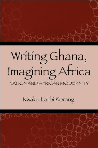 Writing Ghana, Imagining Africa: Nation and African Modernity (Rochester Studies in African History and the Diaspora)