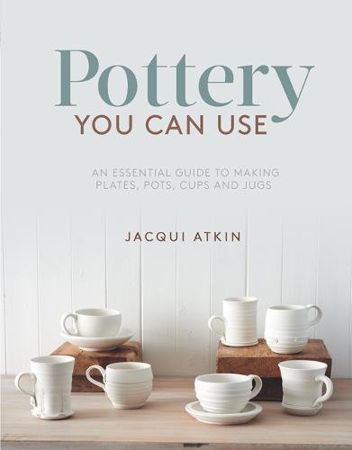 - Pottery You Can Use: An Essential Guide to Making Plates, Pots, Cups and Jugs
