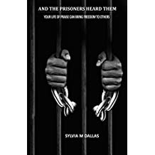 AND THE PRISONERS HEARD THEM: Your Life Of Praise Can Bring Freedom To Others