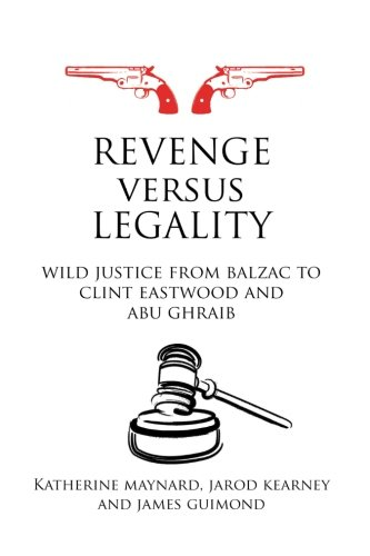 Revenge versus Legality: Wild Justice from Balzac to Clint Eastwood and Abu Ghraib