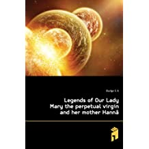Legends of Our Lady Mary the perpetual virgin and her mother Hannâ