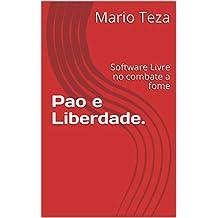 Pao e Liberdade.: Software Livre no combate a fome (História do Software Livre no Brasil Livro 1) (Portuguese Edition)