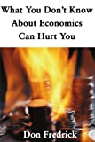 What You Don't Know about Economics Can Hurt You, Don Fredrick, 0595137229
