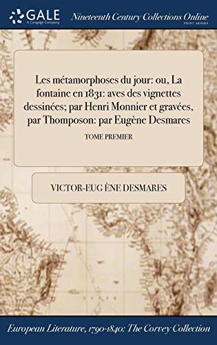 Les métamorphoses du jour: ou, La fontaine en 1831: aves des vignettes dessinées; par Henri Monnier et gravées, par Thomposon: par Eugène Desmares; TOME PREMIER (French Edition)