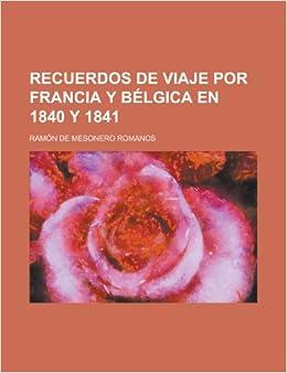 Recuerdos de Viaje Por Francia Y Bélgica En 1840 Y 1841: Amazon.es: Ramón de Mesonero Romanos: Libros