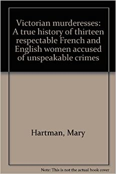 Book Victorian murderesses: A true history of thirteen respectable French and English women accused of unspeakable crimes