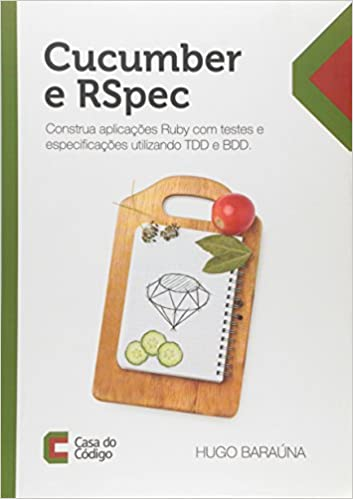 Cucumber e Rspec: Construa Aplicacoes Ruby Com Testes e Especificacoes Utilizando Tdd e Bdd