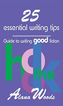25 essential writing tips: Guide to writing good fiction by [Woods, Alana]