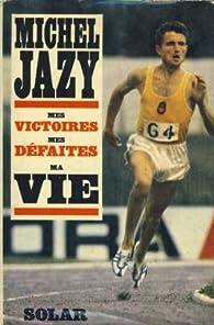 Michel Jazy. Mes victoires, mes défaites, ma vie par Michel Jazy