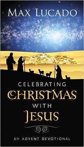 celebrating christmas with jesus an advent devotional max lucado 9781400318292 amazoncom books