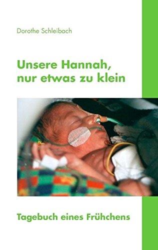 Unsere Hannah, nur etwas zu klein: Tagebuch eines Frühchens Taschenbuch – 1. Juni 2008 Dorothe Schleibach Books on Demand 3833421096 Belletristik / Biographien