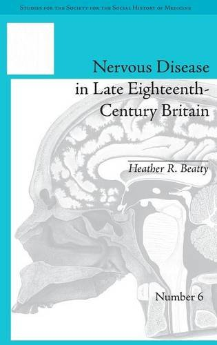 Studies for the Society for the Social History of Medicine 1–10: Nervous Disease in Late Eighteenth-Century Britain: The Reality of a Fashionable Disorder (Volume 8)
