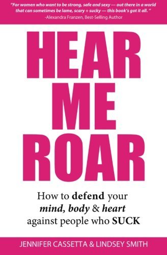 Hear Me Roar: How to Defend Your Mind, Body & Heart Against People Who Suck