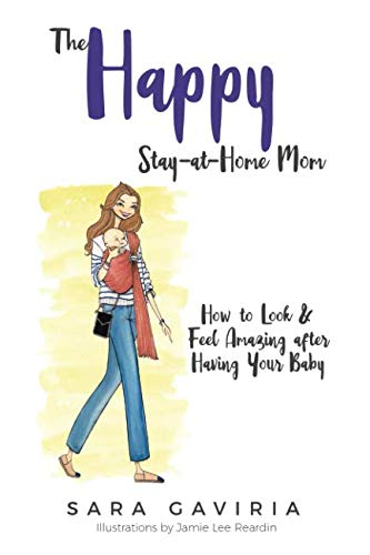 The Happy Stay-at-Home Mom: How to look and feel amazing after having your baby (Life Of A Stay At Home Mom)
