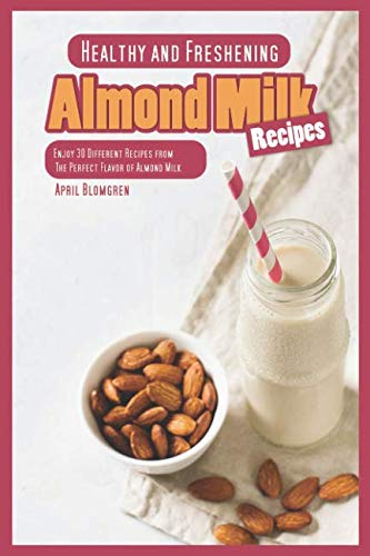 Healthy and Freshening Almond Milk Recipes: Enjoy 30 Different Recipes from The Perfect Flavor of Almond Milk by April Blomgren