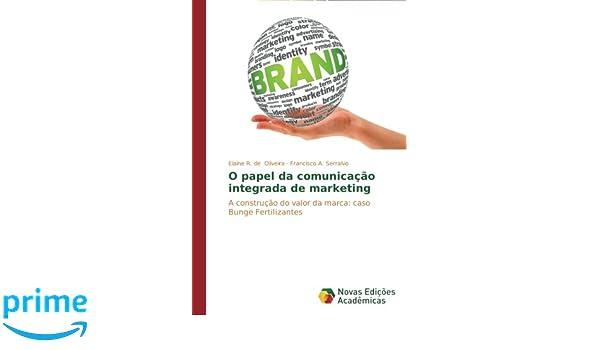 O papel da comunicação integrada de marketing: A construção do valor da marca: caso Bunge Fertilizantes (Portuguese Edition): Elaine R. de Oliveira, ...