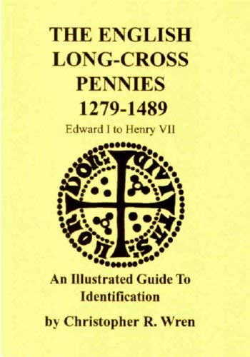The English Long-Cross Pennies 1279-1489: An Illustrated Guide to Identification Christopher R. Wren