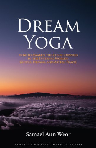 Read Online Dream Yoga: How to Awaken the Consciousness in the Internal Worlds: Gnosis, Dreams, and Astral Travel (Timeless Gnostic Wisdom) PDF