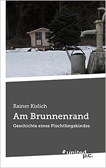 Am Brunnenrand: Geschichte eines Fl??chtlingskindes by Rainer Kislich (2015-04-09)
