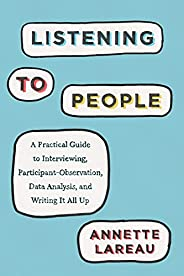 Listening to People: A Practical Guide to Interviewing, Participant Observation, Data Analysis, and Writing It